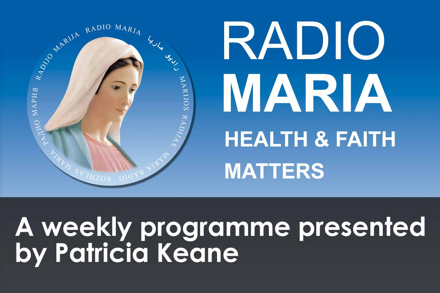 Health and Faith Matters a weekly programme on Radio Maria presented by Patricia Keane with Fr Eamonn McCarthy. Listen to the podcasts here.